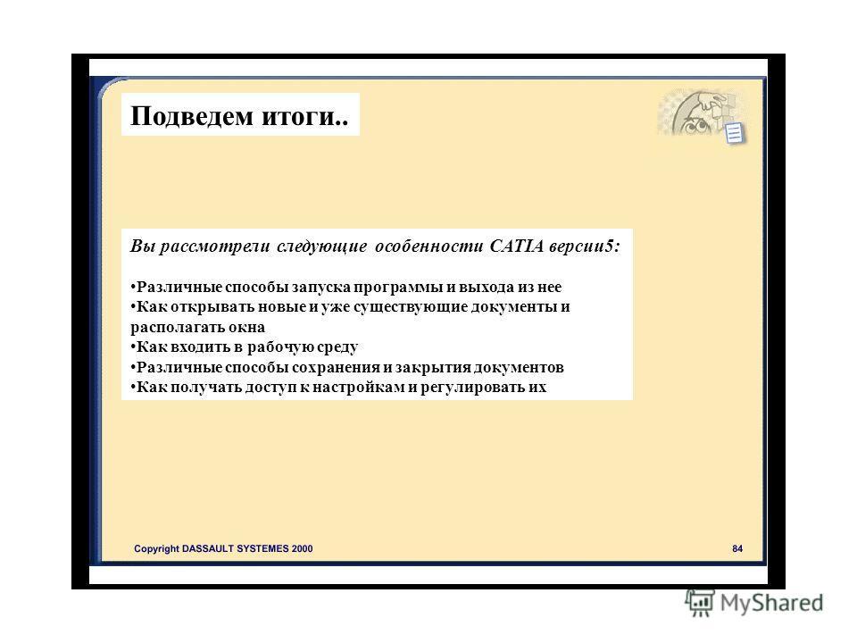 Подведем итоги.. Вы рассмотрели следующие особенности CATIA версии 5: Различные способы запуска программы и выхода из нее Как открывать новые и уже существующие документы и располагать окна Как входить в рабочую среду Различные способы сохранения и з