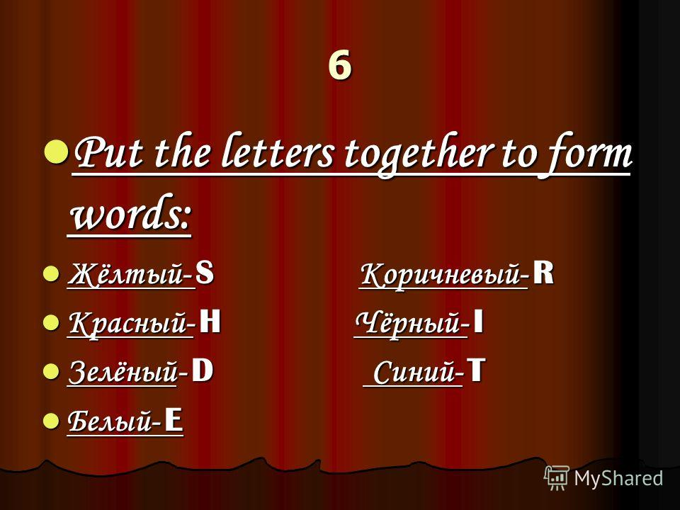 6 Put the letters together to form words: Put the letters together to form words: Жёлтый- S Коричневый- R Жёлтый- S Коричневый- R Красный- H Чёрный- I Красный- H Чёрный- I Зелёный- D Синий- T Зелёный- D Синий- T Белый- E Белый- E