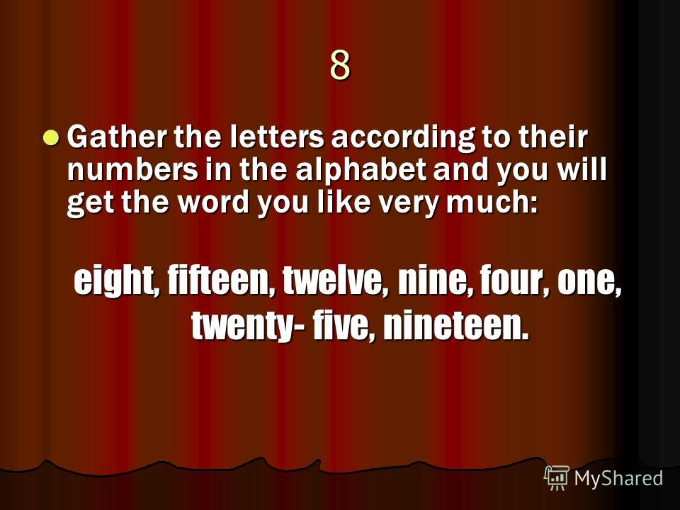 8 Gather the letters according to their numbers in the alphabet and you will get the word you like very much: Gather the letters according to their numbers in the alphabet and you will get the word you like very much: eight, fifteen, twelve, nine, fo