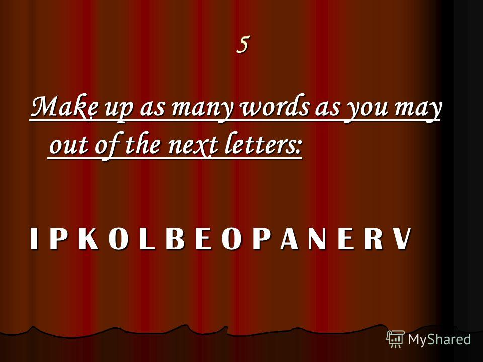 5 Make up as many words as you may out of the next letters: I P K O L B E O P A N E R V
