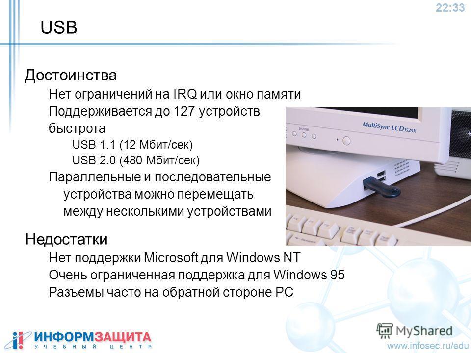22:34 USB Достоинства Нет ограничений на IRQ или окно памяти Поддерживается до 127 устройств быстрота USB 1.1 (12 Mбит/сек) USB 2.0 (480 Mбит/сек) Параллельные и последовательные устройства можно перемещать между несколькими устройствами Недостатки Н