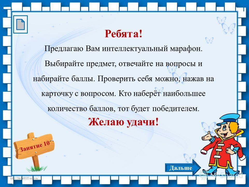 http://linda6035.ucoz.ru/ Занятие 10 Ребята! Предлагаю Вам интеллектуальный марафон. Выбирайте предмет, отвечайте на вопросы и набирайте баллы. Проверить себя можно, нажав на карточку с вопросом. Кто наберёт наибольшее количество баллов, тот будет по