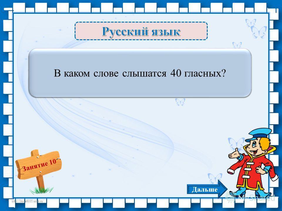 http://linda6035.ucoz.ru/ Занятие 10 Сорока – 3 б. В каком слове слышатся 40 гласных? Дальше