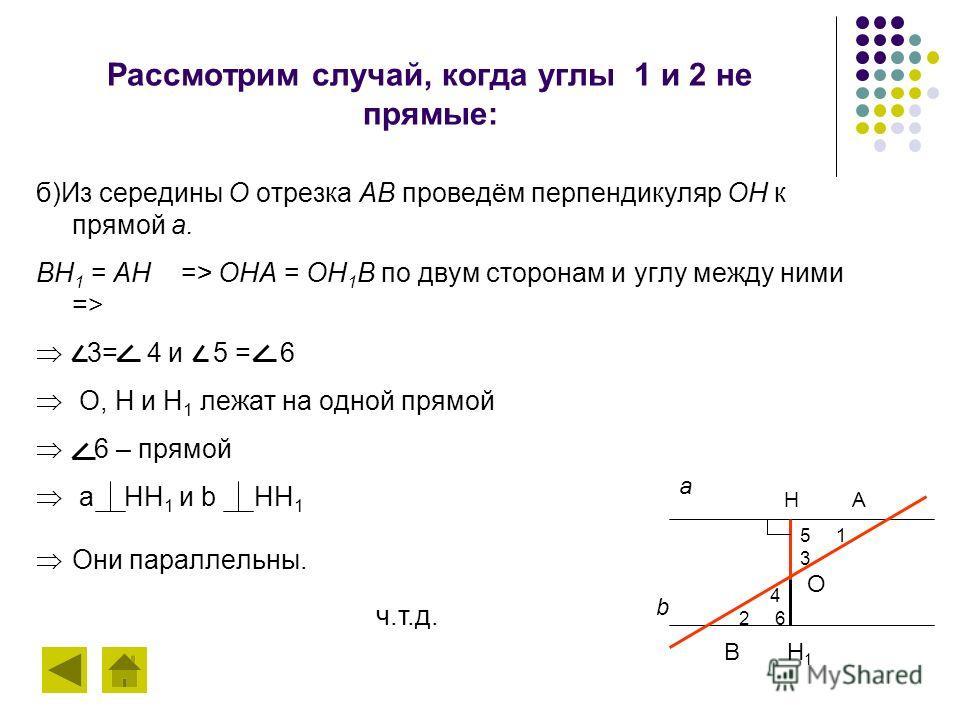 Рассмотрим случай, когда углы 1 и 2 не прямые: б)Из середины О отрезка АВ проведём перпендикуляр ОН к прямой а. ВН 1 = АН => OНA = ОН 1 В по двум сторонам и углу между ними => 3= 4 и 5 = 6 О, Н и Н 1 лежат на одной прямой 6 – прямой а НН 1 и b НН 1 О