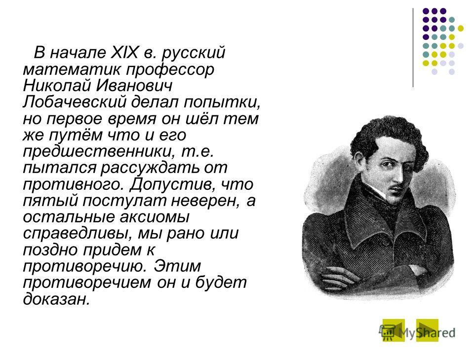 В начале XIX в. русский математик профессор Николай Иванович Лобачевский делал попытки, но первое время он шёл тем же путём что и его предшественники, т.е. пытался рассуждать от противного. Допустив, что пятый постулат неверен, а остальные аксиомы сп