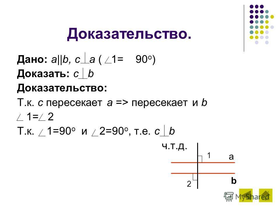 Доказательство. Дано: a||b, с a ( 1= 90 о ) Доказать: с b Доказательство: Т.к. с пересекает a => пересекает и b 1= 2 Т.к. 1=90 о и 2=90 о, т.е. с b ч.т.д. a b 1 2