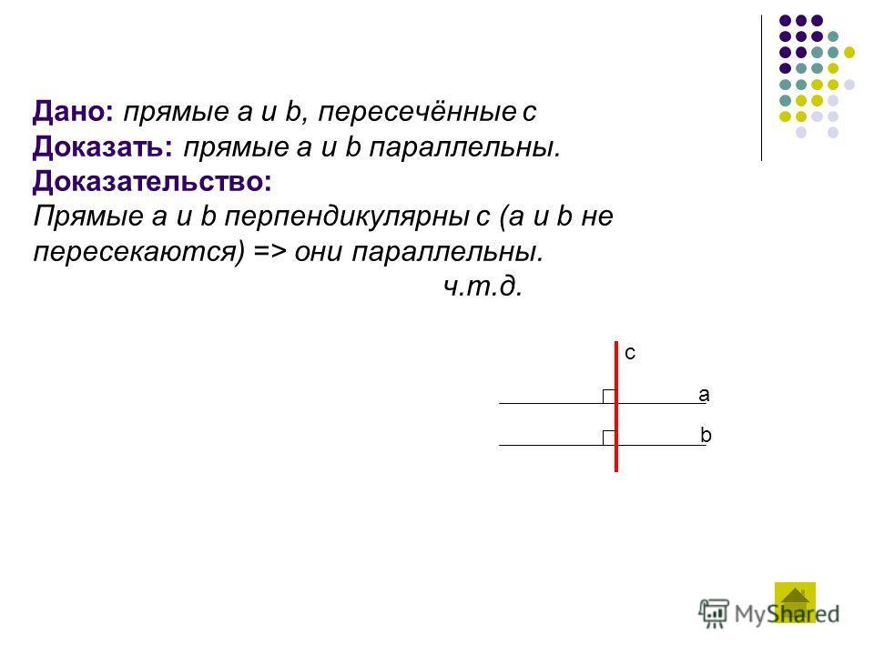 Дано: прямые a и b, пересечённые c Доказать: прямые a и b параллельны. Доказательство: Прямые a и b перпендикулярны с (a и b не пересекаются) => они параллельны. ч.т.д. c b a
