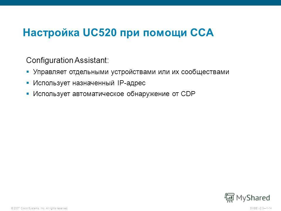 © 2007 Cisco Systems, Inc. All rights reserved. SMBE v2.01-14 Настройка UC520 при помощи CCA Configuration Assistant: Управляет отдельными устройствами или их сообществами Использует назначенный IP-адрес Использует автоматическое обнаружение от CDP