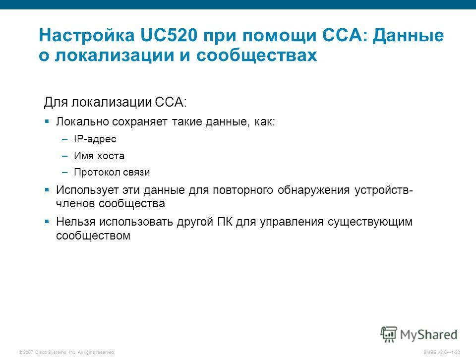 © 2007 Cisco Systems, Inc. All rights reserved. SMBE v2.01-20 Настройка UC520 при помощи CCA: Данные о локализации и сообществах Для локализации CCA: Локально сохраняет такие данные, как: –IP-адрес –Имя хоста –Протокол связи Использует эти данные для