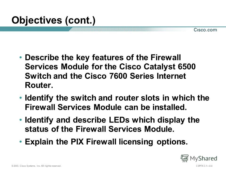 © 2003, Cisco Systems, Inc. All rights reserved. CSPFA 3.14-4 Objectives (cont.) Describe the key features of the Firewall Services Module for the Cisco Catalyst 6500 Switch and the Cisco 7600 Series Internet Router. Identify the switch and router sl