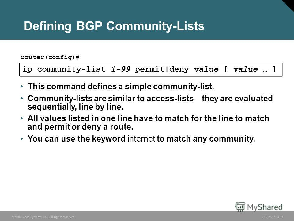 © 2005 Cisco Systems, Inc. All rights reserved. BGP v3.24-15 ip community-list 1-99 permit|deny value [ value … ] router(config)# This command defines a simple community-list. Community-lists are similar to access-liststhey are evaluated sequentially