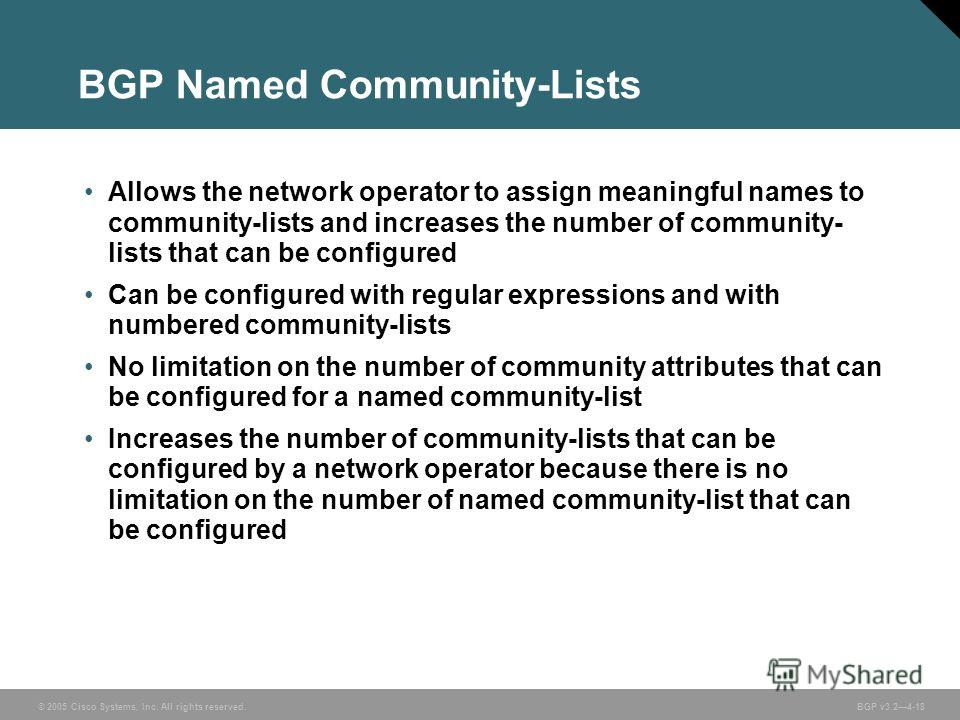© 2005 Cisco Systems, Inc. All rights reserved. BGP v3.24-18 BGP Named Community-Lists Allows the network operator to assign meaningful names to community-lists and increases the number of community- lists that can be configured Can be configured wit