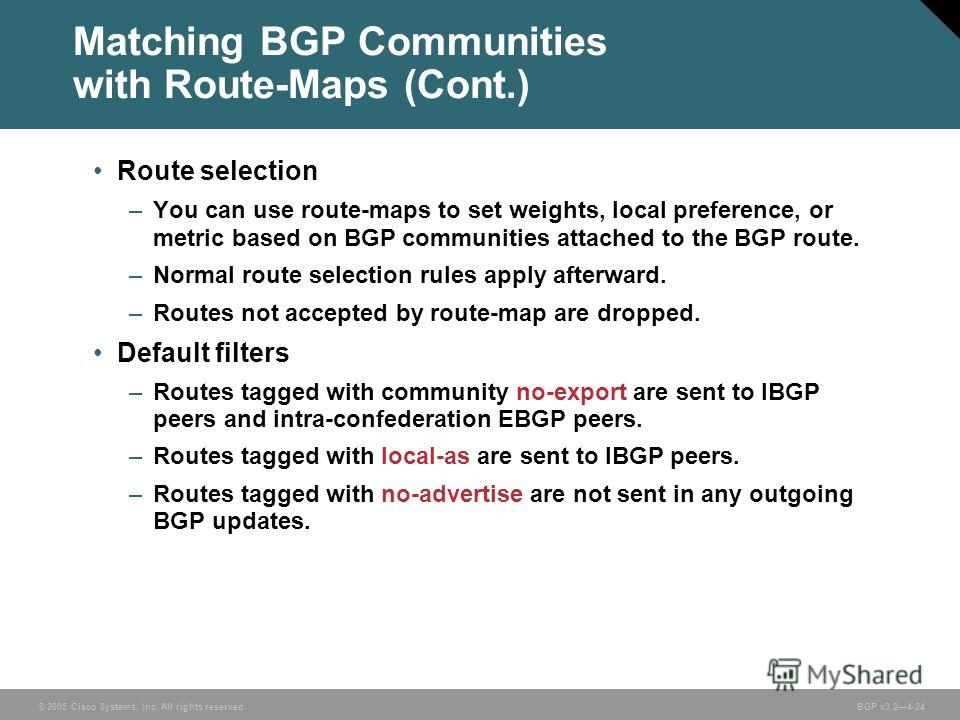 © 2005 Cisco Systems, Inc. All rights reserved. BGP v3.24-24 Matching BGP Communities with Route-Maps (Cont.) Route selection –You can use route-maps to set weights, local preference, or metric based on BGP communities attached to the BGP route. –Nor