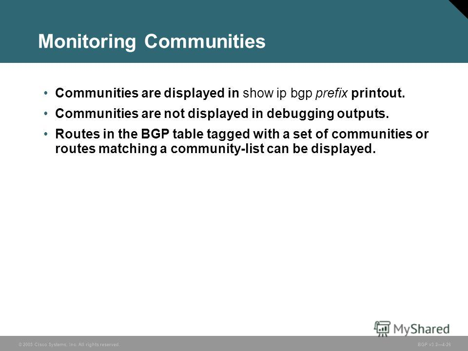 © 2005 Cisco Systems, Inc. All rights reserved. BGP v3.24-26 Monitoring Communities Communities are displayed in show ip bgp prefix printout. Communities are not displayed in debugging outputs. Routes in the BGP table tagged with a set of communities