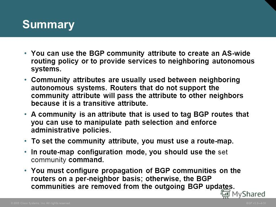 © 2005 Cisco Systems, Inc. All rights reserved. BGP v3.24-30 Summary You can use the BGP community attribute to create an AS-wide routing policy or to provide services to neighboring autonomous systems. Community attributes are usually used between n