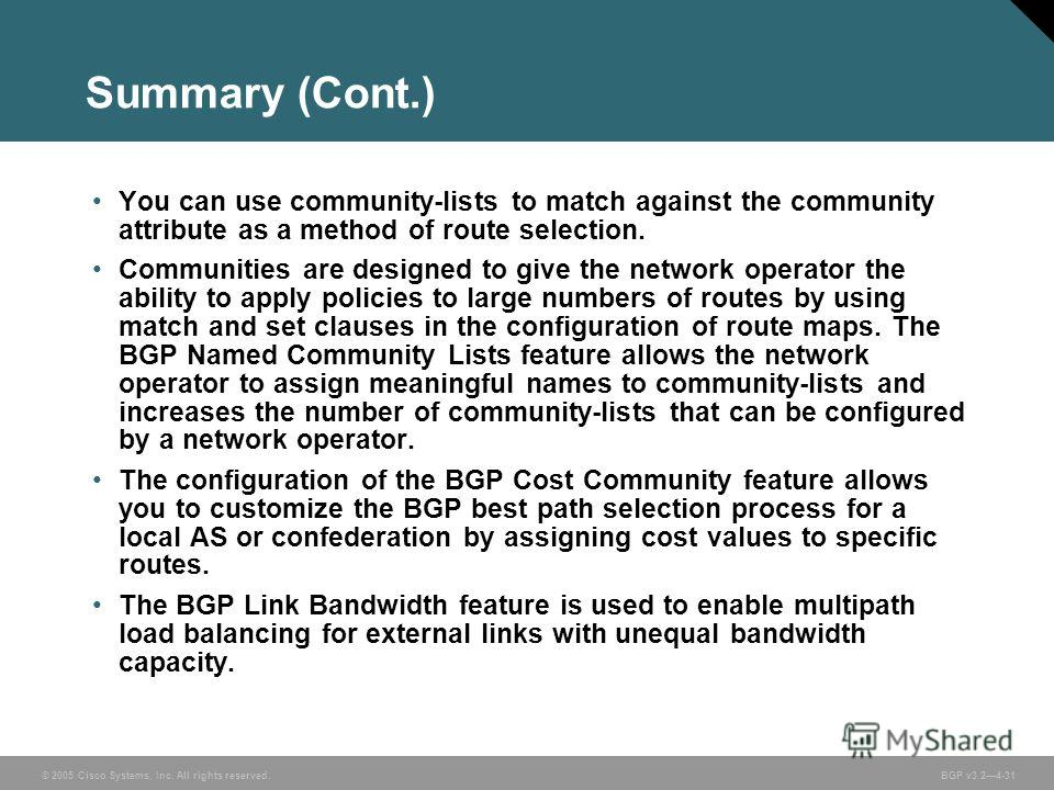 © 2005 Cisco Systems, Inc. All rights reserved. BGP v3.24-31 Summary (Cont.) You can use community-lists to match against the community attribute as a method of route selection. Communities are designed to give the network operator the ability to app