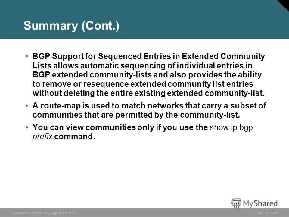 © 2005 Cisco Systems, Inc. All rights reserved. BGP v3.24-32 Summary (Cont.) BGP Support for Sequenced Entries in Extended Community Lists allows automatic sequencing of individual entries in BGP extended community-lists and also provides the ability