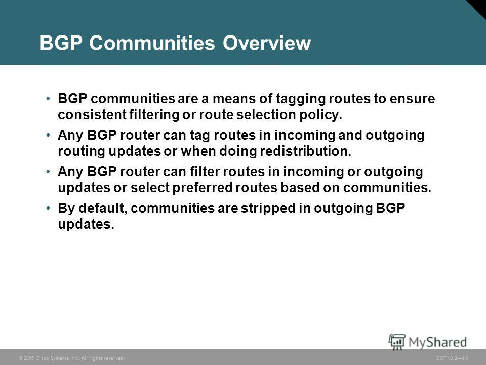 © 2005 Cisco Systems, Inc. All rights reserved. BGP v3.24-4 BGP Communities Overview BGP communities are a means of tagging routes to ensure consistent filtering or route selection policy. Any BGP router can tag routes in incoming and outgoing routin