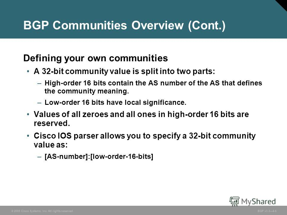 © 2005 Cisco Systems, Inc. All rights reserved. BGP v3.24-6 BGP Communities Overview (Cont.) Defining your own communities A 32-bit community value is split into two parts: –High-order 16 bits contain the AS number of the AS that defines the communit