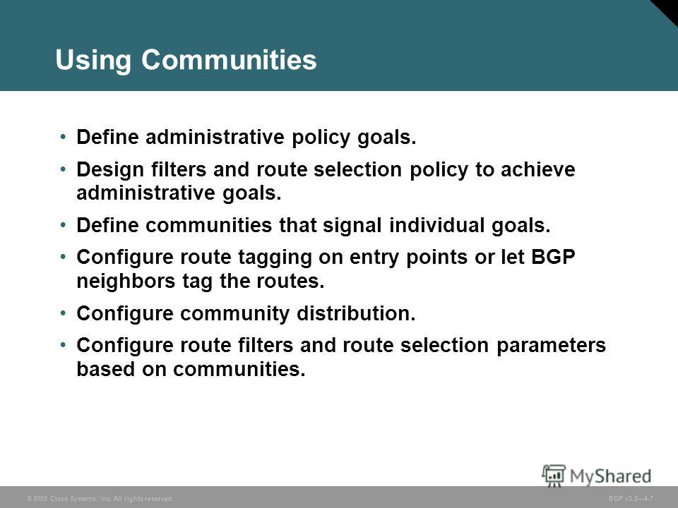 © 2005 Cisco Systems, Inc. All rights reserved. BGP v3.24-7 Using Communities Define administrative policy goals. Design filters and route selection policy to achieve administrative goals. Define communities that signal individual goals. Configure ro