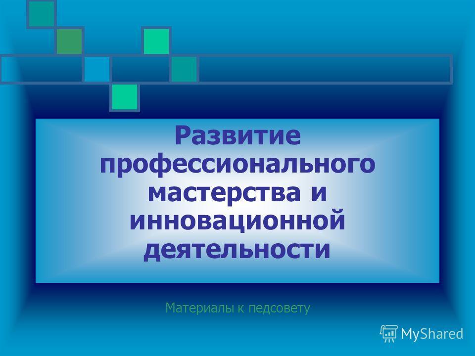 Развитие профессионального мастерства и инновационной деятельности Материалы к педсовету