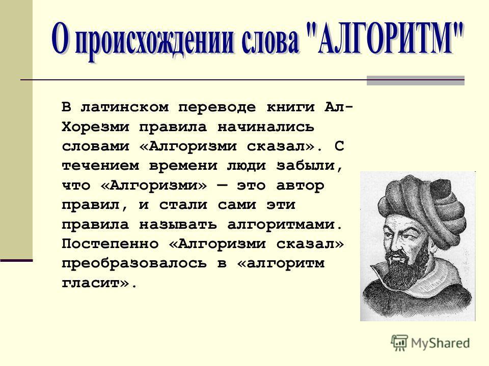 В латинском переводе книги Ал- Хорезми правила начинались словами «Алгоризми сказал». С течением времени люди забыли, что «Алгоризми» это автор правил, и стали сами эти правила называть алгоритмами. Постепенно «Алгоризми сказал» преобразовалось в «ал