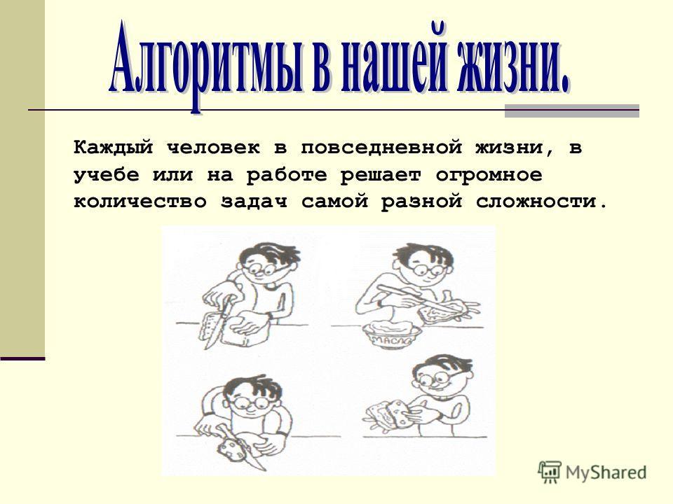 Каждый человек в повседневной жизни, в учебе или на работе решает огромное количество задач самой разной сложности.