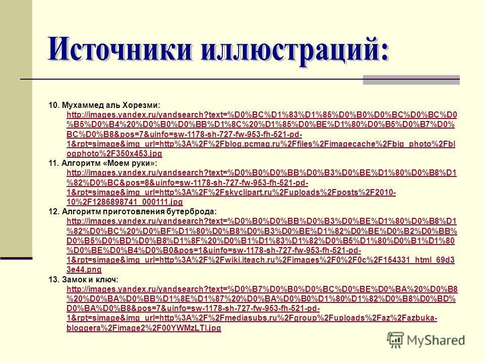 10. Мухаммед аль Хорезми: http://images.yandex.ru/yandsearch?text=%D0%BC%D1%83%D1%85%D0%B0%D0%BC%D0%BC%D0 %B5%D0%B4%20%D0%B0%D0%BB%D1%8C%20%D1%85%D0%BE%D1%80%D0%B5%D0%B7%D0% BC%D0%B8&pos=7&uinfo=sw-1178-sh-727-fw-953-fh-521-pd- 1&rpt=simage&img_url=h