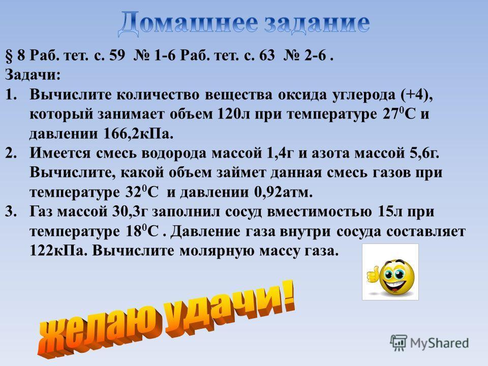 § 8 Раб. тет. с. 59 1-6 Раб. тет. с. 63 2-6. Задачи: 1. Вычислите количество вещества оксида углерода (+4), который занимает объем 120 л при температуре 27 0 С и давлении 166,2 к Па. 2. Имеется смесь водорода массой 1,4 г и азота массой 5,6 г. Вычисл