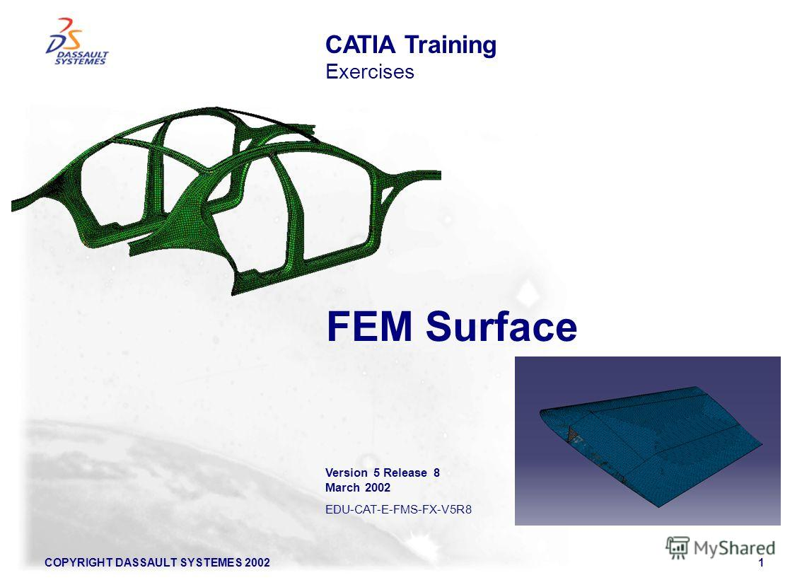 COPYRIGHT DASSAULT SYSTEMES 20021 FEM Surface CATIA Training Exercises Version 5 Release 8 March 2002 EDU-CAT-E-FMS-FX-V5R8
