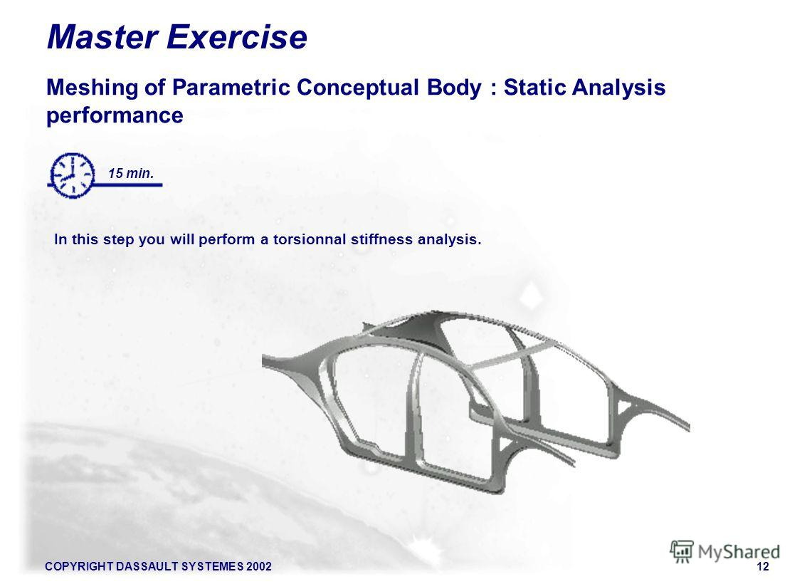 COPYRIGHT DASSAULT SYSTEMES 200212 Master Exercise Meshing of Parametric Conceptual Body : Static Analysis performance In this step you will perform a torsionnal stiffness analysis. 15 min.