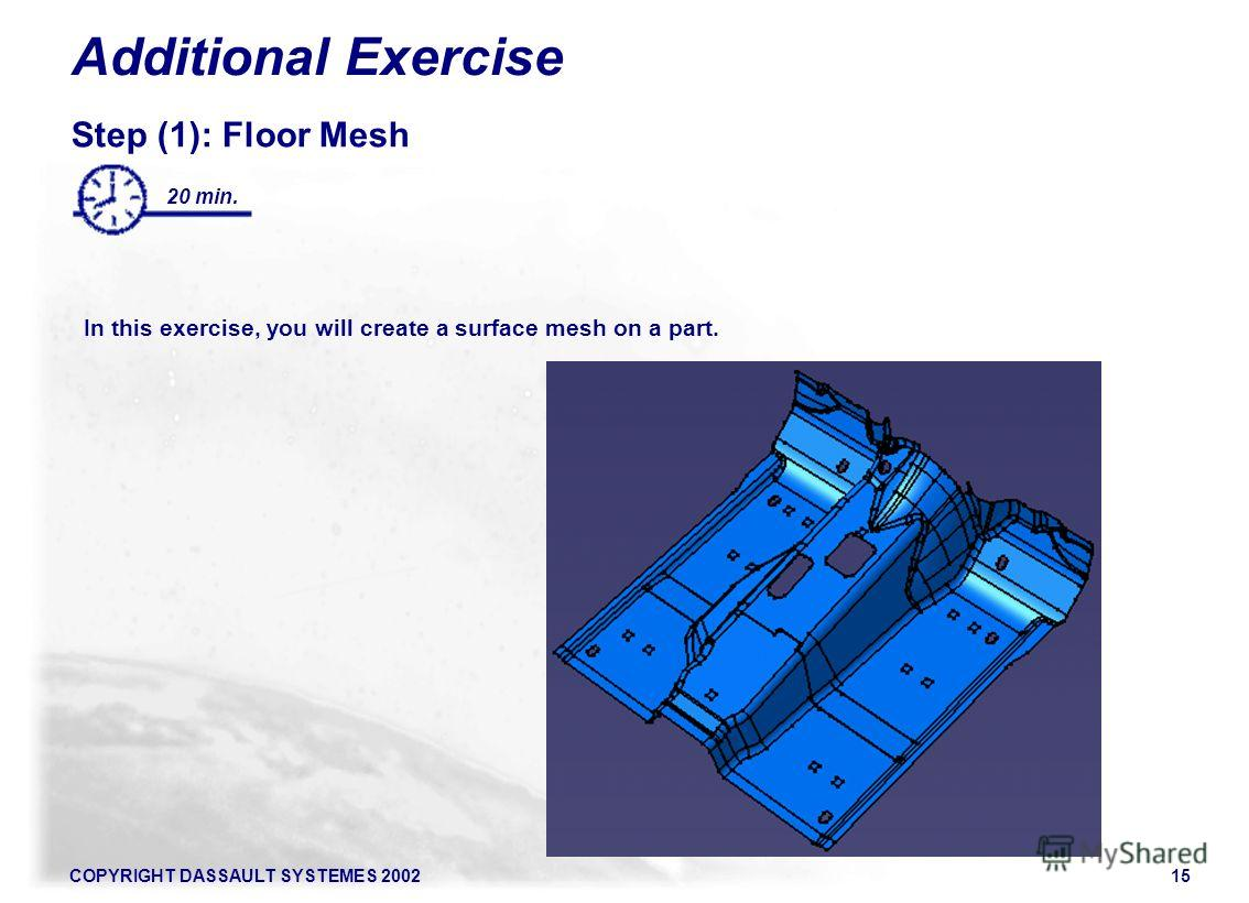 COPYRIGHT DASSAULT SYSTEMES 200215 Additional Exercise Step (1): Floor Mesh In this exercise, you will create a surface mesh on a part. 20 min.