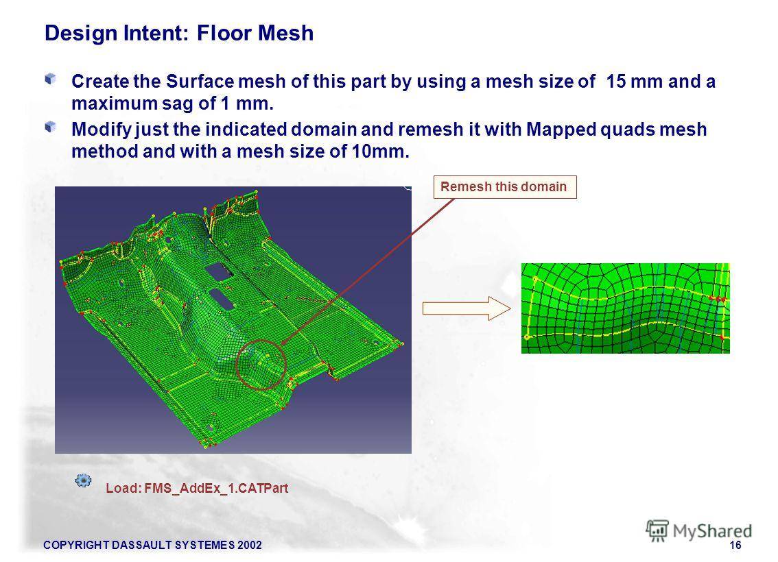 COPYRIGHT DASSAULT SYSTEMES 200216 Design Intent: Floor Mesh Create the Surface mesh of this part by using a mesh size of 15 mm and a maximum sag of 1 mm. Modify just the indicated domain and remesh it with Mapped quads mesh method and with a mesh si