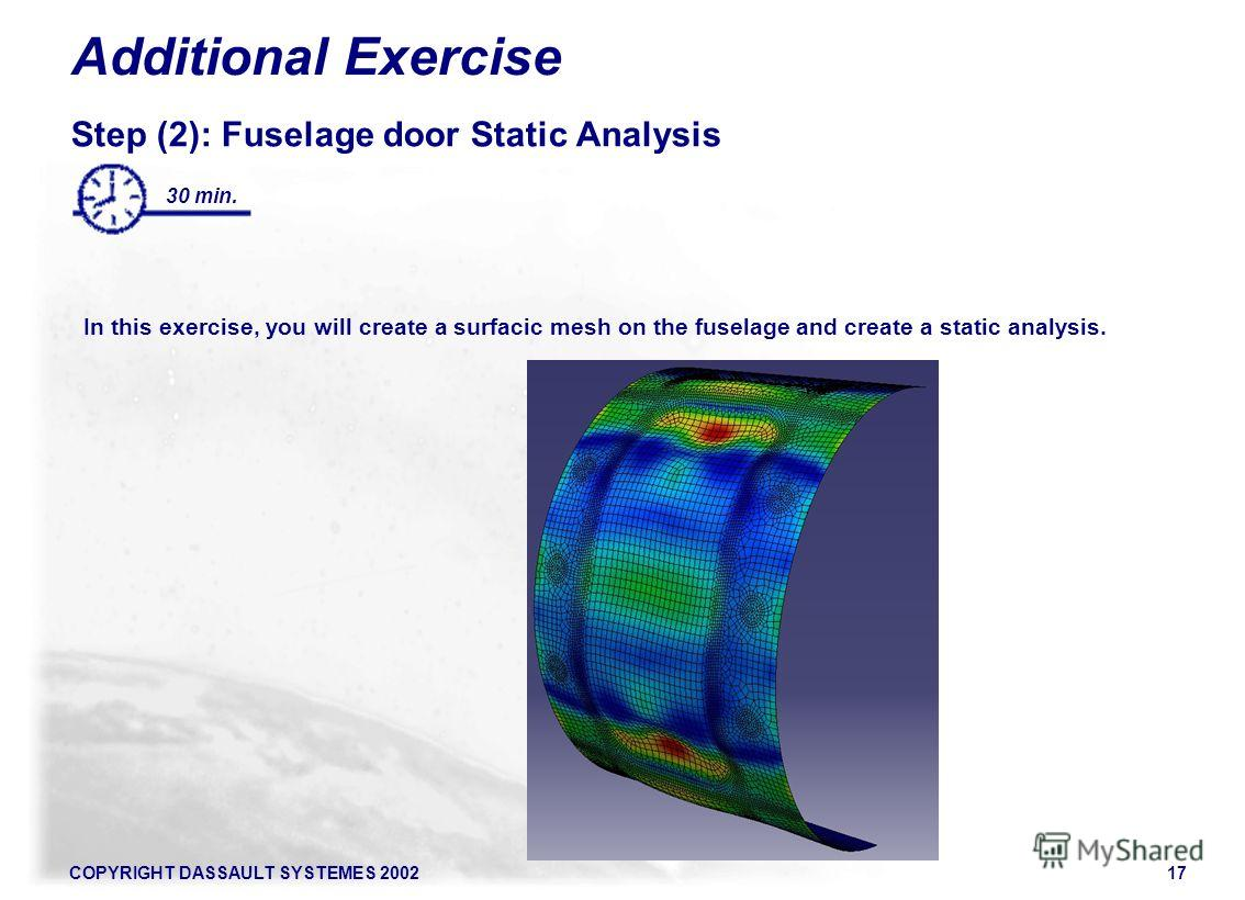 COPYRIGHT DASSAULT SYSTEMES 200217 Additional Exercise Step (2): Fuselage door Static Analysis In this exercise, you will create a surfacic mesh on the fuselage and create a static analysis. 30 min.
