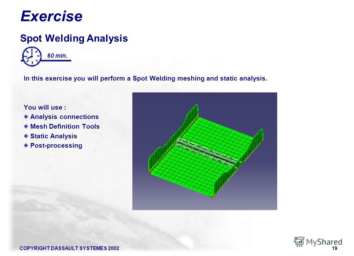 COPYRIGHT DASSAULT SYSTEMES 200219 Exercise Spot Welding Analysis In this exercise you will perform a Spot Welding meshing and static analysis. You will use : Analysis connections Mesh Definition Tools Static Analysis Post-processing 60 min.