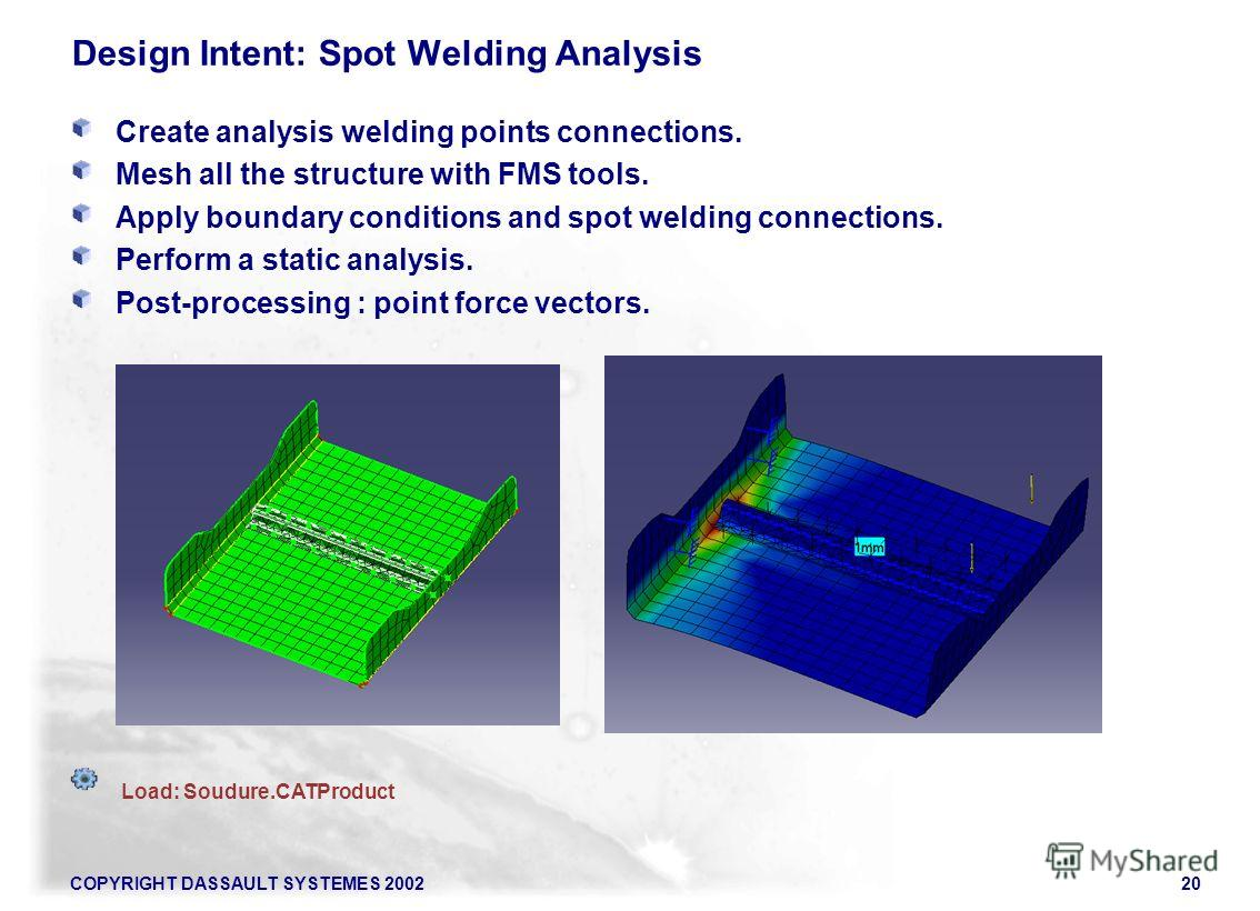 COPYRIGHT DASSAULT SYSTEMES 200220 Load: Soudure.CATProduct Design Intent: Spot Welding Analysis Create analysis welding points connections. Mesh all the structure with FMS tools. Apply boundary conditions and spot welding connections. Perform a stat