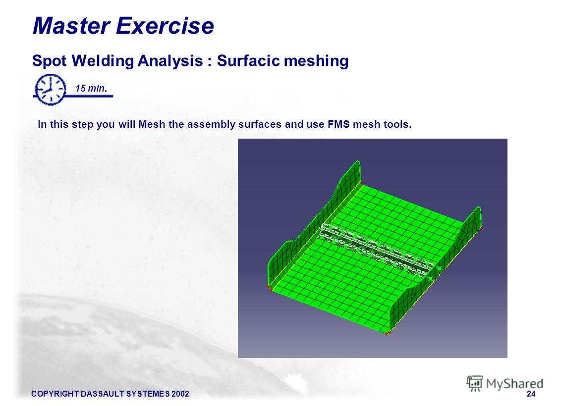 COPYRIGHT DASSAULT SYSTEMES 200224 15 min. Master Exercise Spot Welding Analysis : Surfacic meshing In this step you will Mesh the assembly surfaces and use FMS mesh tools.