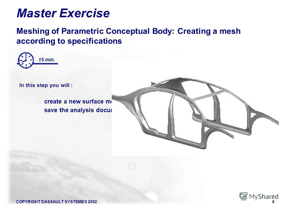 COPYRIGHT DASSAULT SYSTEMES 20026 Master Exercise Meshing of Parametric Conceptual Body: Creating a mesh according to specifications In this step you will : create a new surface mesh object save the analysis document 15 min.