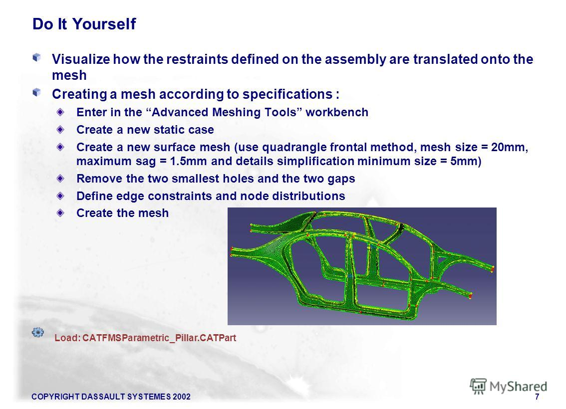 COPYRIGHT DASSAULT SYSTEMES 20027 Do It Yourself Visualize how the restraints defined on the assembly are translated onto the mesh Creating a mesh according to specifications : Enter in the Advanced Meshing Tools workbench Create a new static case Cr