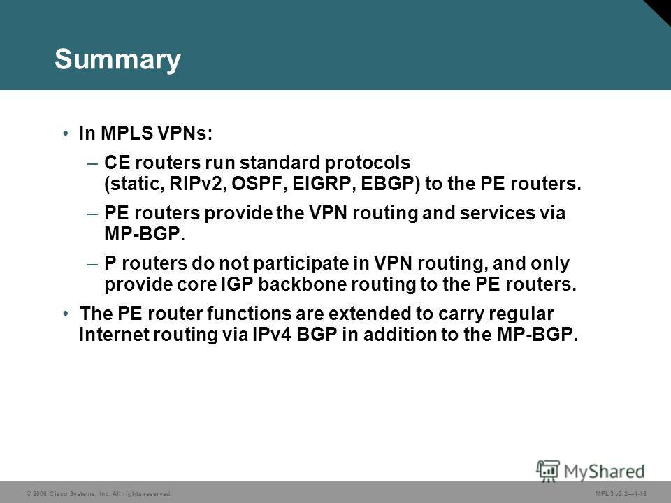 © 2006 Cisco Systems, Inc. All rights reserved. MPLS v2.24-16 Summary In MPLS VPNs: –CE routers run standard protocols (static, RIPv2, OSPF, EIGRP, EBGP) to the PE routers. –PE routers provide the VPN routing and services via MP-BGP. –P routers do no