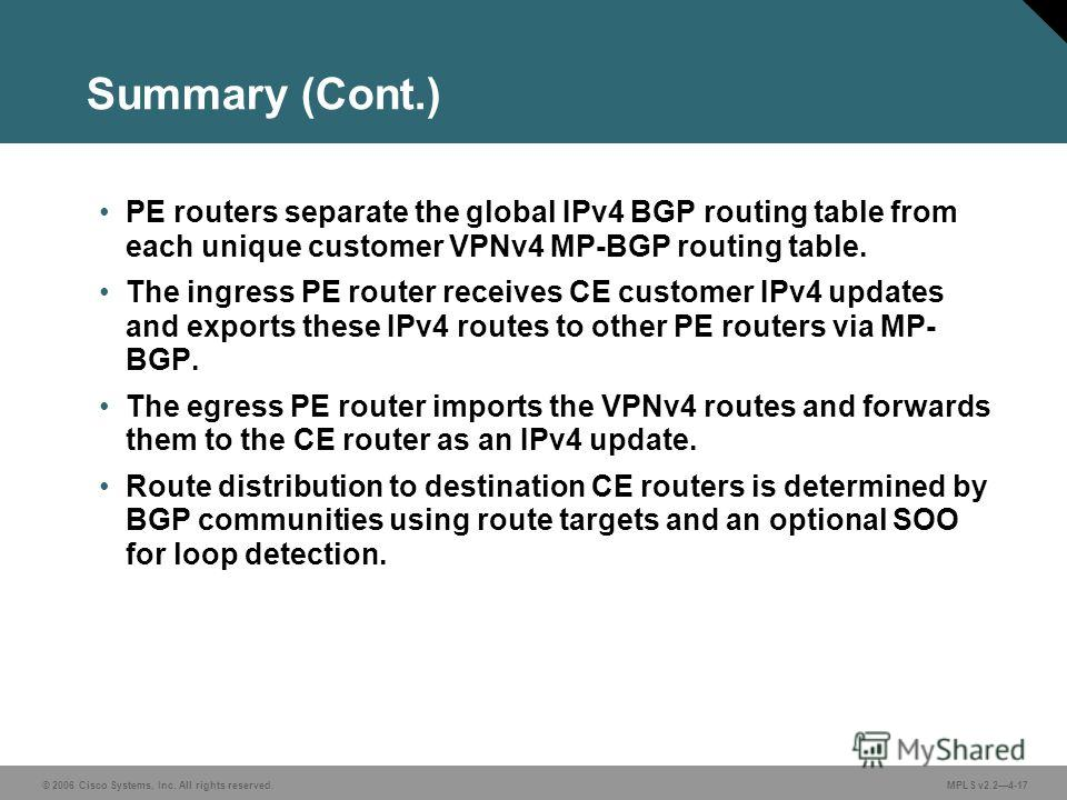 © 2006 Cisco Systems, Inc. All rights reserved. MPLS v2.24-17 Summary (Cont.) PE routers separate the global IPv4 BGP routing table from each unique customer VPNv4 MP-BGP routing table. The ingress PE router receives CE customer IPv4 updates and expo
