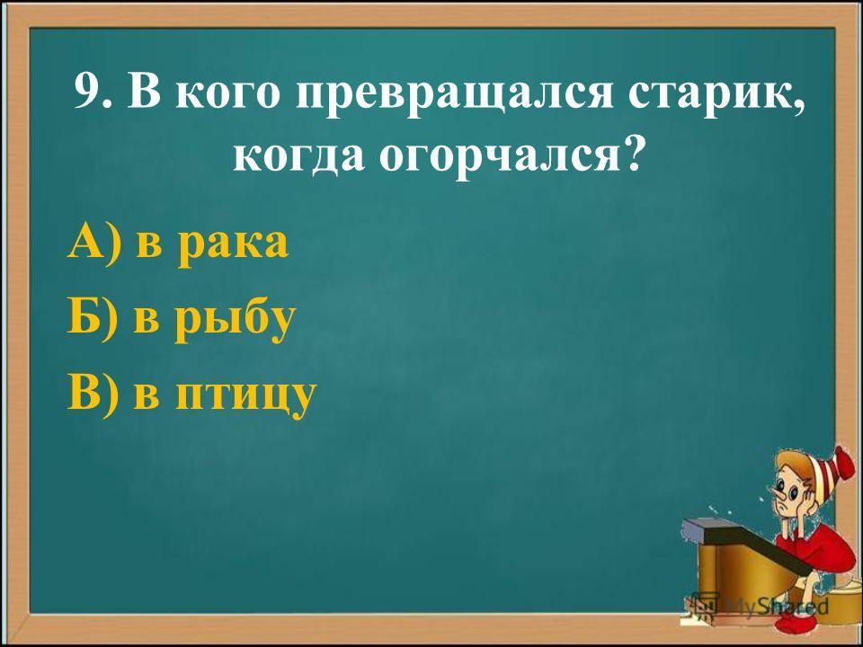 9. В кого превращался старик, когда огорчался? А) в рака Б) в рыбу В) в птицу