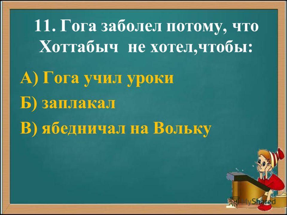 11. Гога заболел потому, что Хоттабыч не хотел,чтобы: А) Гога учил уроки Б) заплакал В) ябедничал на Вольку