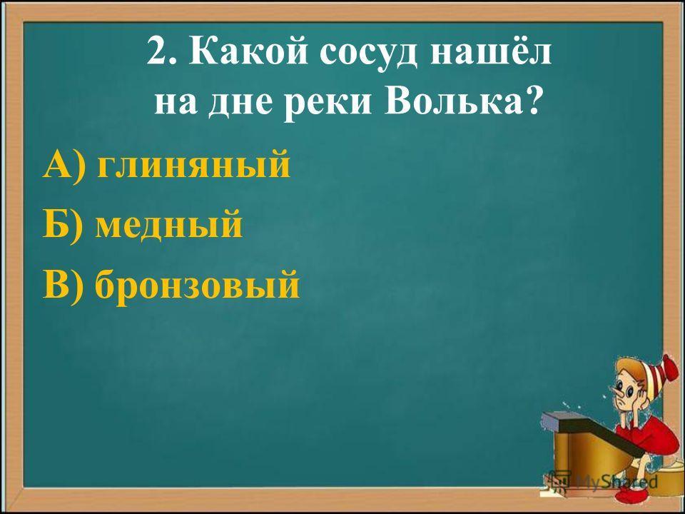 2. Какой сосуд нашёл на дне реки Волька? А) глиняный Б) медный В) бронзовый
