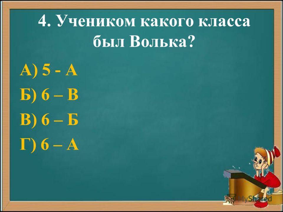 4. Учеником какого класса был Волька? А) 5 - А Б) 6 – В В) 6 – Б Г) 6 – А