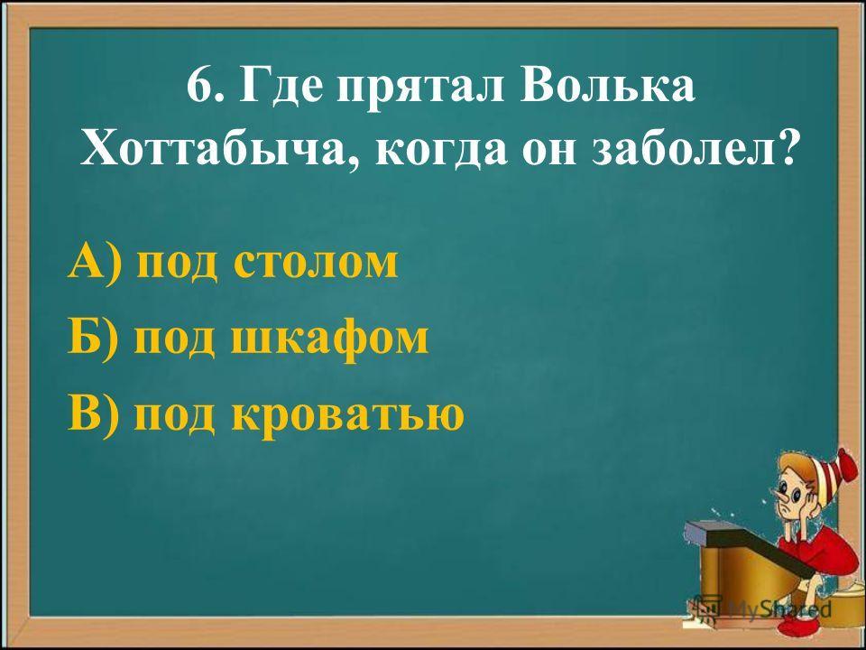 6. Где прятал Волька Хоттабыча, когда он заболел? А) под столом Б) под шкафом В) под кроватью