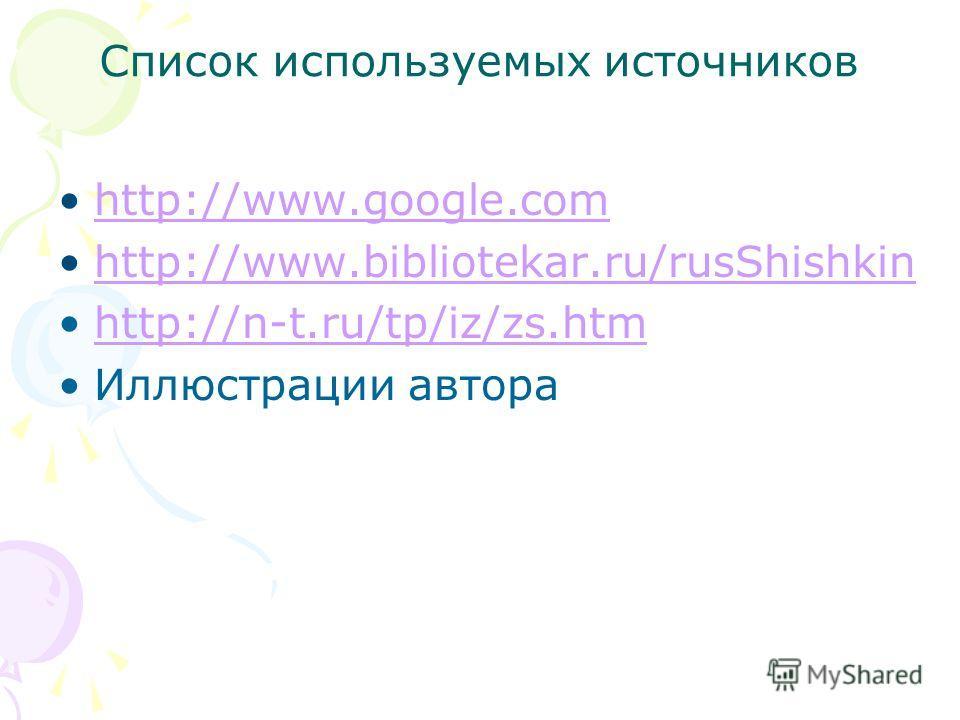 Список используемых источников http://www.google.com http://www.bibliotekar.ru/rusShishkin http://n-t.ru/tp/iz/zs.htm Иллюстрации автора