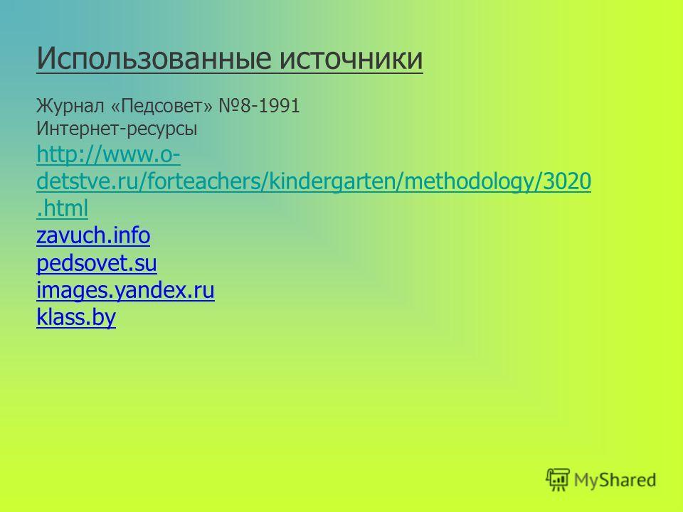 Использованные источники Журнал « Педсовет » 8-1991 Интернет-ресурсы http://www.o- detstve.ru/forteachers/kindergarten/methodology/3020. html zavuch.info pedsovet.su images.yandex.ru klass.by