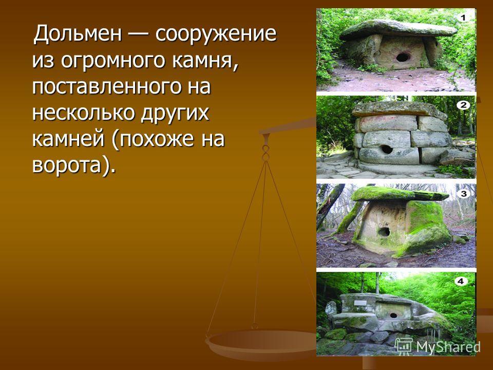 Дольмен сооружение из огромного камня, поставленного на несколько других камней (похоже на ворота). Дольмен сооружение из огромного камня, поставленного на несколько других камней (похоже на ворота).