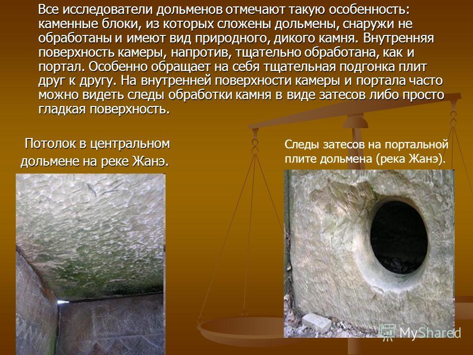 Все исследователи дольменов отмечают такую особенность: каменные блоки, из которых сложены дольмены, снаружи не обработаны и имеют вид природного, дикого камня. Внутренняя поверхность камеры, напротив, тщательно обработана, как и портал. Особенно обр